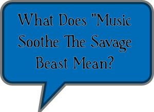 "What Does ""Music Soothe The Savage Beast Mean?"